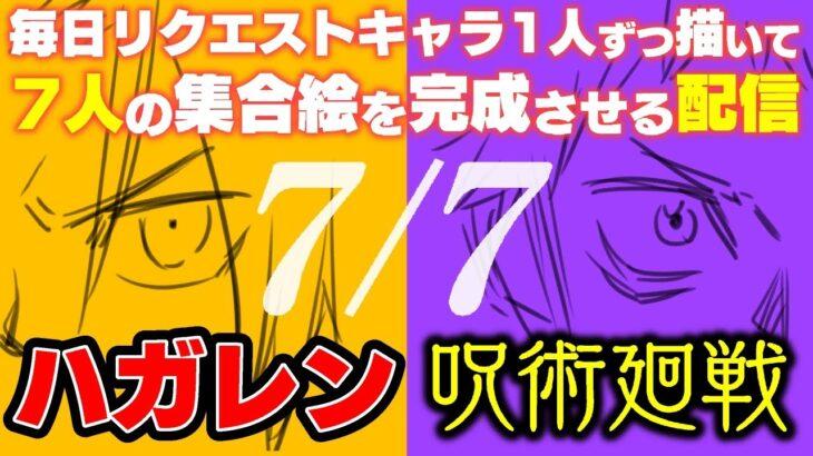 【呪術廻戦/ハガレン】視聴者リクエスト毎日一人ずつ描いて7人の集合イラストを完成させるお絵描き配信【LIVE 最終日】